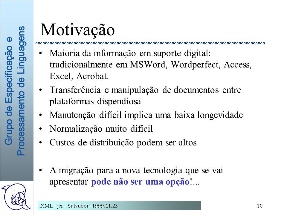 XML - jcr - Salvador - 1999.11.2310 Motivação Maioria da informação em suporte digital: tradicionalmente em MSWord, Wordperfect, Access, Excel, Acrobat.
