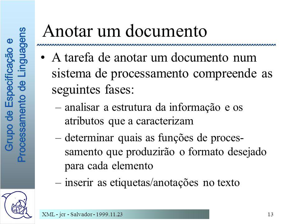 XML - jcr - Salvador - 1999.11.2313 Anotar um documento A tarefa de anotar um documento num sistema de processamento compreende as seguintes fases: –analisar a estrutura da informação e os atributos que a caracterizam –determinar quais as funções de proces- samento que produzirão o formato desejado para cada elemento –inserir as etiquetas/anotações no texto