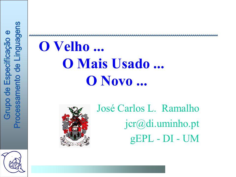 O Velho... O Mais Usado... O Novo... José Carlos L. Ramalho jcr@di.uminho.pt gEPL - DI - UM