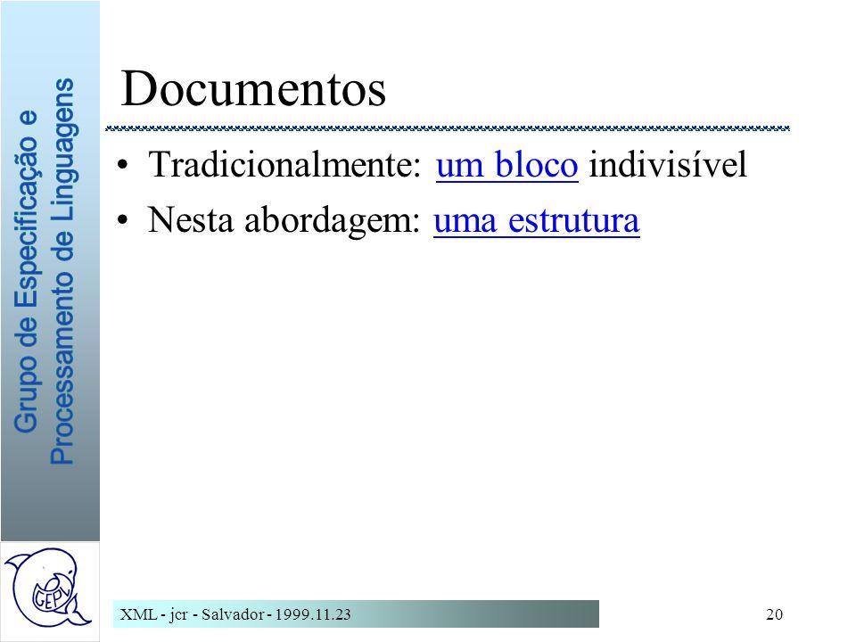 XML - jcr - Salvador - 1999.11.2320 Documentos Tradicionalmente: um bloco indivisívelum bloco Nesta abordagem: uma estruturauma estrutura
