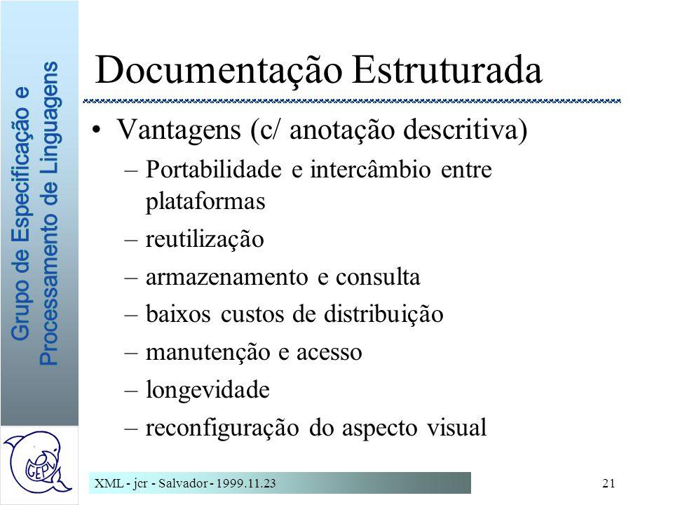 XML - jcr - Salvador - 1999.11.2321 Documentação Estruturada Vantagens (c/ anotação descritiva) –Portabilidade e intercâmbio entre plataformas –reutilização –armazenamento e consulta –baixos custos de distribuição –manutenção e acesso –longevidade –reconfiguração do aspecto visual