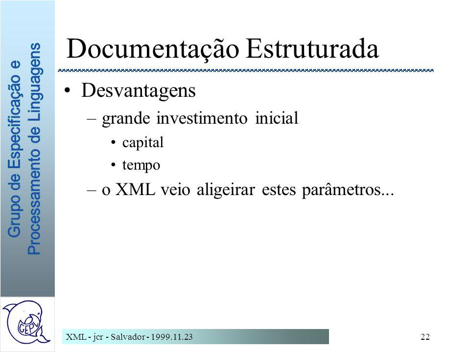 XML - jcr - Salvador - 1999.11.2322 Documentação Estruturada Desvantagens –grande investimento inicial capital tempo –o XML veio aligeirar estes parâmetros...