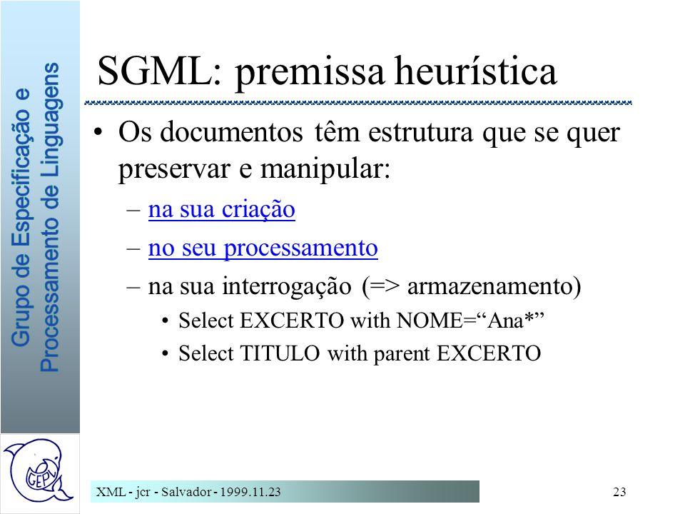 XML - jcr - Salvador - 1999.11.2323 SGML: premissa heurística Os documentos têm estrutura que se quer preservar e manipular: –na sua criaçãona sua criação –no seu processamentono seu processamento –na sua interrogação (=> armazenamento) Select EXCERTO with NOME=Ana* Select TITULO with parent EXCERTO