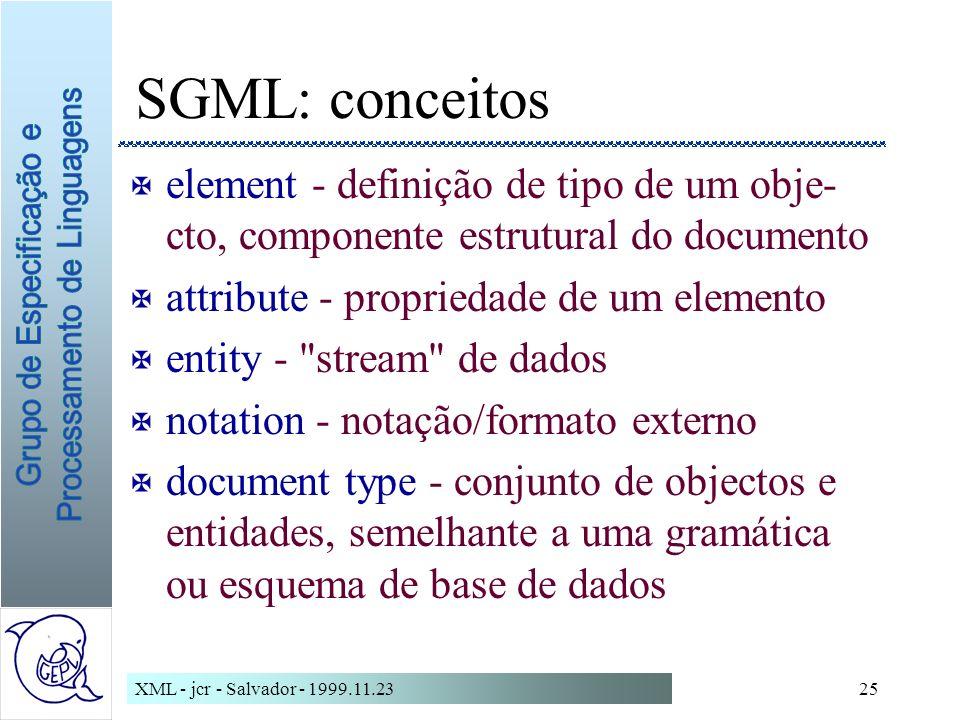 XML - jcr - Salvador - 1999.11.2325 SGML: conceitos X element - definição de tipo de um obje- cto, componente estrutural do documento X attribute - propriedade de um elemento X entity - stream de dados X notation - notação/formato externo X document type - conjunto de objectos e entidades, semelhante a uma gramática ou esquema de base de dados