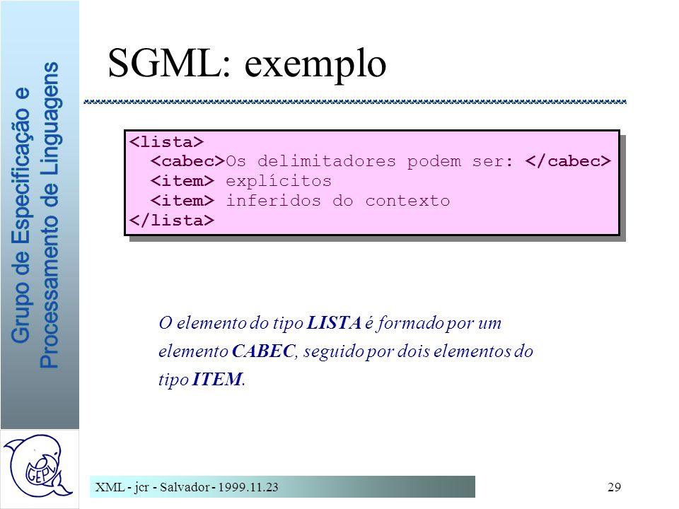 XML - jcr - Salvador - 1999.11.2329 SGML: exemplo Os delimitadores podem ser: explícitos inferidos do contexto Os delimitadores podem ser: explícitos inferidos do contexto O elemento do tipo LISTA é formado por um elemento CABEC, seguido por dois elementos do tipo ITEM.