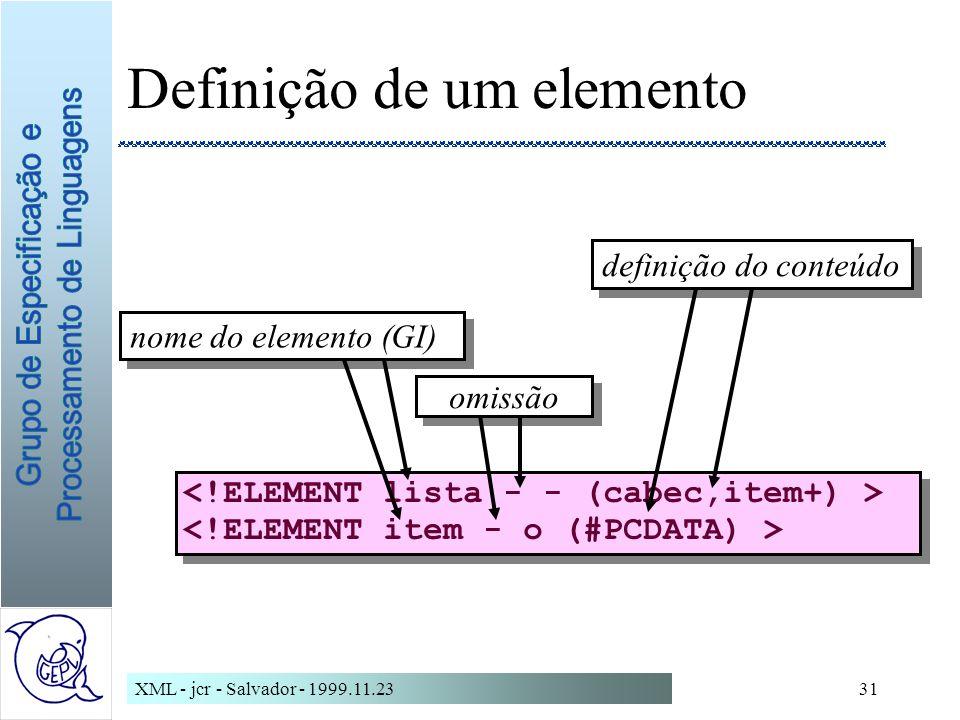 XML - jcr - Salvador - 1999.11.2331 Definição de um elemento nome do elemento (GI) definição do conteúdo omissão
