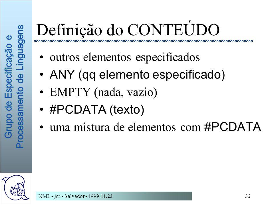 XML - jcr - Salvador - 1999.11.2332 Definição do CONTEÚDO outros elementos especificados ANY (qq elemento especificado) EMPTY (nada, vazio) #PCDATA (texto) uma mistura de elementos com #PCDATA