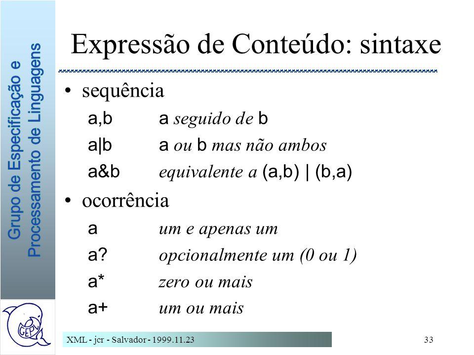 XML - jcr - Salvador - 1999.11.2333 Expressão de Conteúdo: sintaxe sequência a,ba seguido de b a|ba ou b mas não ambos a&b equivalente a (a,b) | (b,a) ocorrência a um e apenas um a.