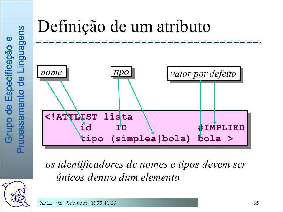 XML - jcr - Salvador - 1999.11.2335 Definição de um atributo os identificadores de nomes e tipos devem ser únicos dentro dum elemento <!ATTLIST lista id ID #IMPLIED tipo (simplea|bola) bola > <!ATTLIST lista id ID #IMPLIED tipo (simplea|bola) bola > nome tipo valor por defeito