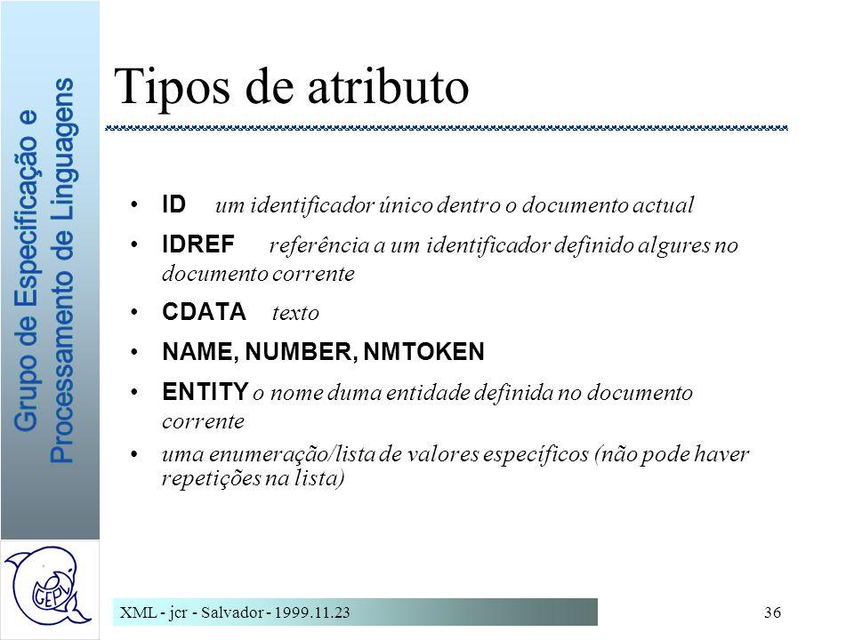XML - jcr - Salvador - 1999.11.2336 Tipos de atributo ID um identificador único dentro o documento actual IDREF referência a um identificador definido algures no documento corrente CDATA texto NAME, NUMBER, NMTOKEN ENTITY o nome duma entidade definida no documento corrente uma enumeração/lista de valores específicos (não pode haver repetições na lista)