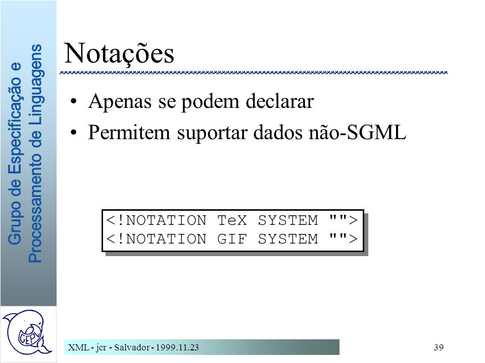 XML - jcr - Salvador - 1999.11.2339 Notações Apenas se podem declarar Permitem suportar dados não-SGML