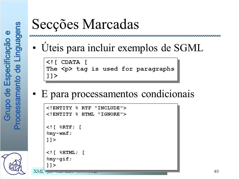 XML - jcr - Salvador - 1999.11.2340 Secções Marcadas Úteis para incluir exemplos de SGML E para processamentos condicionais <![ CDATA [ The tag is used for paragraphs ]]> <![ CDATA [ The tag is used for paragraphs ]]> <![ %RTF; [ %my-wmf; ]]> <![ %HTML; [ %my-gif; ]]> <![ %RTF; [ %my-wmf; ]]> <![ %HTML; [ %my-gif; ]]>