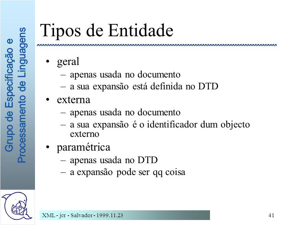 XML - jcr - Salvador - 1999.11.2341 Tipos de Entidade geral –apenas usada no documento –a sua expansão está definida no DTD externa –apenas usada no documento –a sua expansão é o identificador dum objecto externo paramétrica –apenas usada no DTD –a expansão pode ser qq coisa