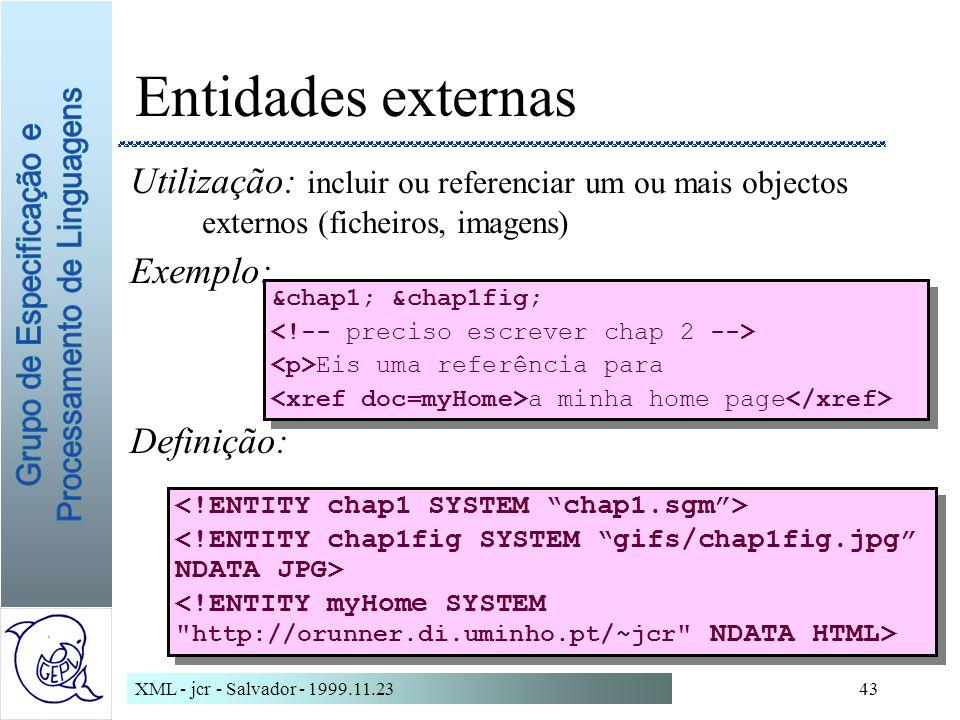 XML - jcr - Salvador - 1999.11.2343 Entidades externas Utilização: incluir ou referenciar um ou mais objectos externos (ficheiros, imagens) Exemplo: Definição: &chap1; &chap1fig; Eis uma referência para a minha home page &chap1; &chap1fig; Eis uma referência para a minha home page