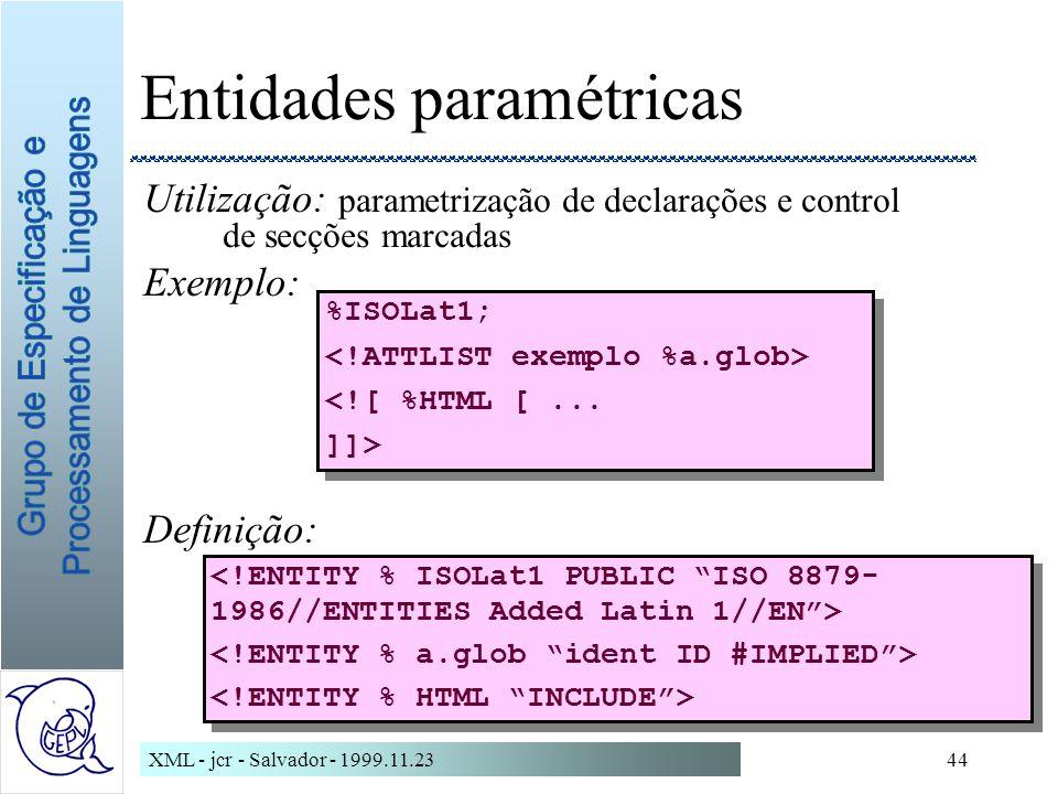 XML - jcr - Salvador - 1999.11.2344 Entidades paramétricas Utilização: parametrização de declarações e control de secções marcadas Exemplo: Definição: %ISOLat1; <![ %HTML [...