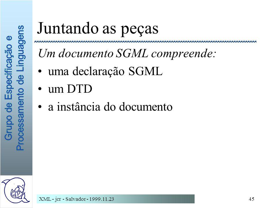 XML - jcr - Salvador - 1999.11.2345 Juntando as peças Um documento SGML compreende: uma declaração SGML um DTD a instância do documento