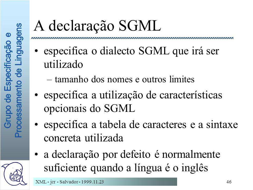 XML - jcr - Salvador - 1999.11.2346 A declaração SGML especifica o dialecto SGML que irá ser utilizado –tamanho dos nomes e outros limites especifica a utilização de características opcionais do SGML especifica a tabela de caracteres e a sintaxe concreta utilizada a declaração por defeito é normalmente suficiente quando a língua é o inglês