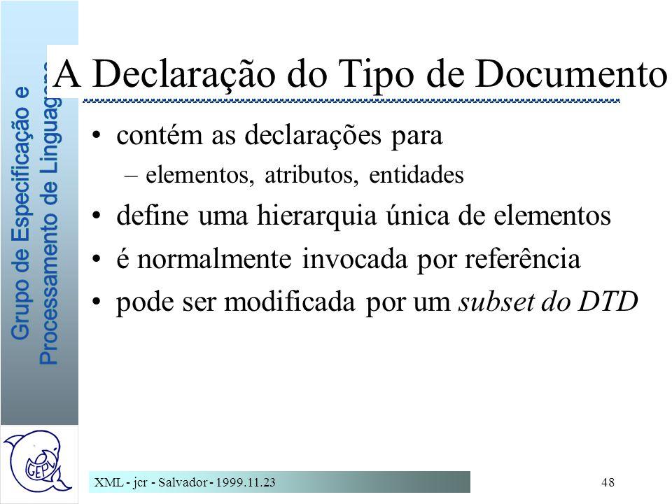 XML - jcr - Salvador - 1999.11.2348 A Declaração do Tipo de Documento contém as declarações para –elementos, atributos, entidades define uma hierarquia única de elementos é normalmente invocada por referência pode ser modificada por um subset do DTD