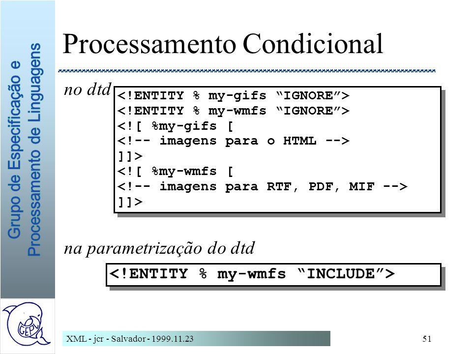 XML - jcr - Salvador - 1999.11.2351 Processamento Condicional no dtd na parametrização do dtd <![ %my-gifs [ ]]> <![ %my-wmfs [ ]]> <![ %my-gifs [ ]]> <![ %my-wmfs [ ]]>