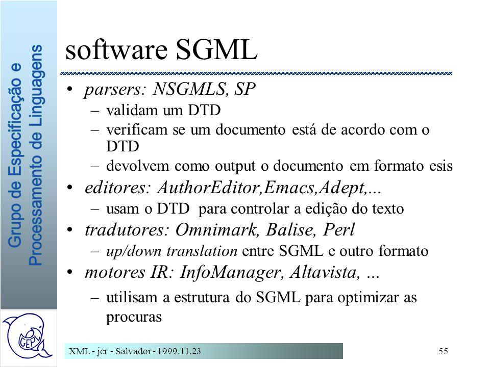 XML - jcr - Salvador - 1999.11.2355 software SGML parsers: NSGMLS, SP –validam um DTD –verificam se um documento está de acordo com o DTD –devolvem como output o documento em formato esis editores: AuthorEditor,Emacs,Adept,...