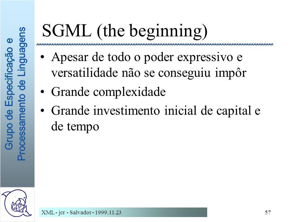 XML - jcr - Salvador - 1999.11.2357 SGML (the beginning) Apesar de todo o poder expressivo e versatilidade não se conseguiu impôr Grande complexidade Grande investimento inicial de capital e de tempo