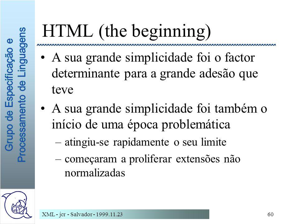 XML - jcr - Salvador - 1999.11.2360 HTML (the beginning) A sua grande simplicidade foi o factor determinante para a grande adesão que teve A sua grande simplicidade foi também o início de uma época problemática –atingiu-se rapidamente o seu limite –começaram a proliferar extensões não normalizadas