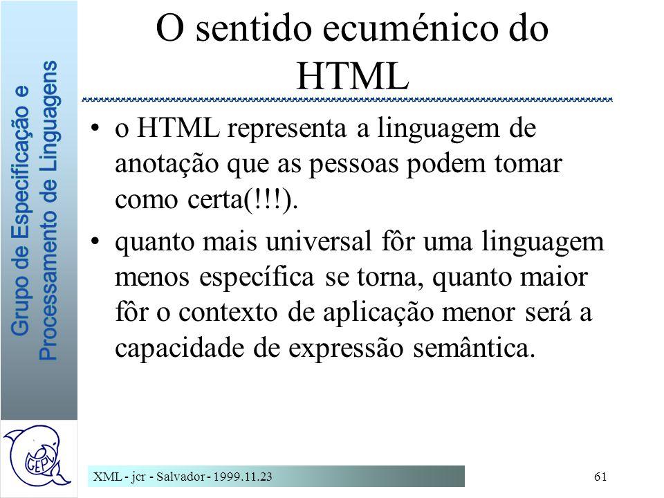 XML - jcr - Salvador - 1999.11.2361 O sentido ecuménico do HTML o HTML representa a linguagem de anotação que as pessoas podem tomar como certa(!!!).