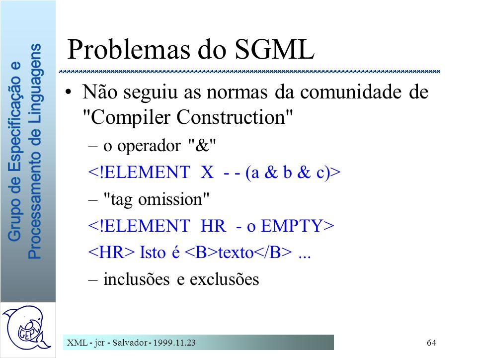 XML - jcr - Salvador - 1999.11.2364 Problemas do SGML Não seguiu as normas da comunidade de Compiler Construction –o operador & – tag omission Isto é texto...
