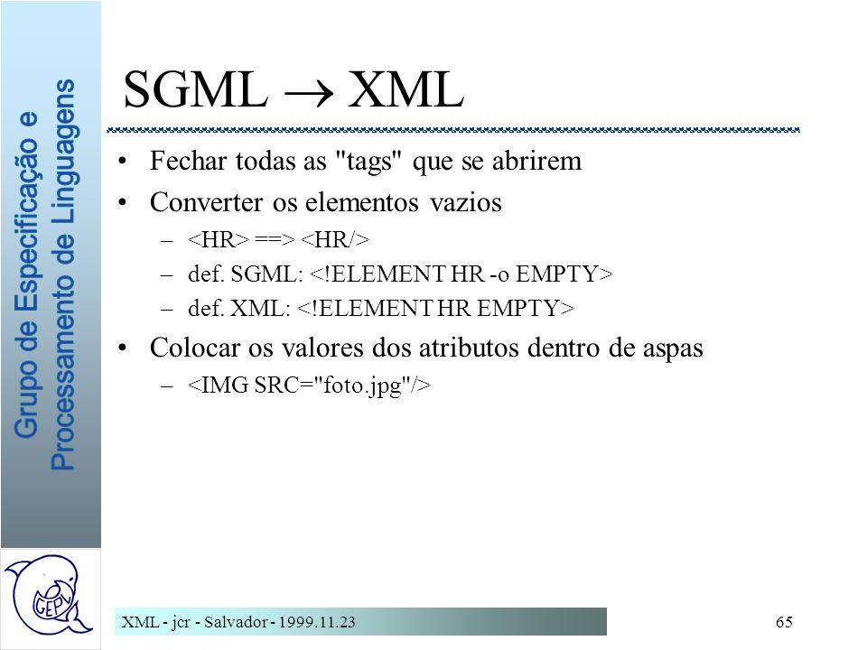 XML - jcr - Salvador - 1999.11.2365 SGML XML Fechar todas as tags que se abrirem Converter os elementos vazios – ==> –def.
