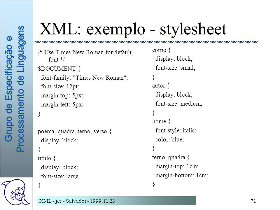 XML - jcr - Salvador - 1999.11.2371 XML: exemplo - stylesheet /* Use Times New Roman for default font */ $DOCUMENT { font-family: Times New Roman ; font-size: 12pt; margin-top: 5px; margin-left: 5px; } poema, quadra, terno, verso { display: block; } titulo { display: block; font-size: large; } corpo { display: block; font-size: small; } autor { display: block; font-size: medium; } nome { font-style: italic; color: blue; } terno, quadra { margin-top: 1cm; margin-bottom: 1cm; }