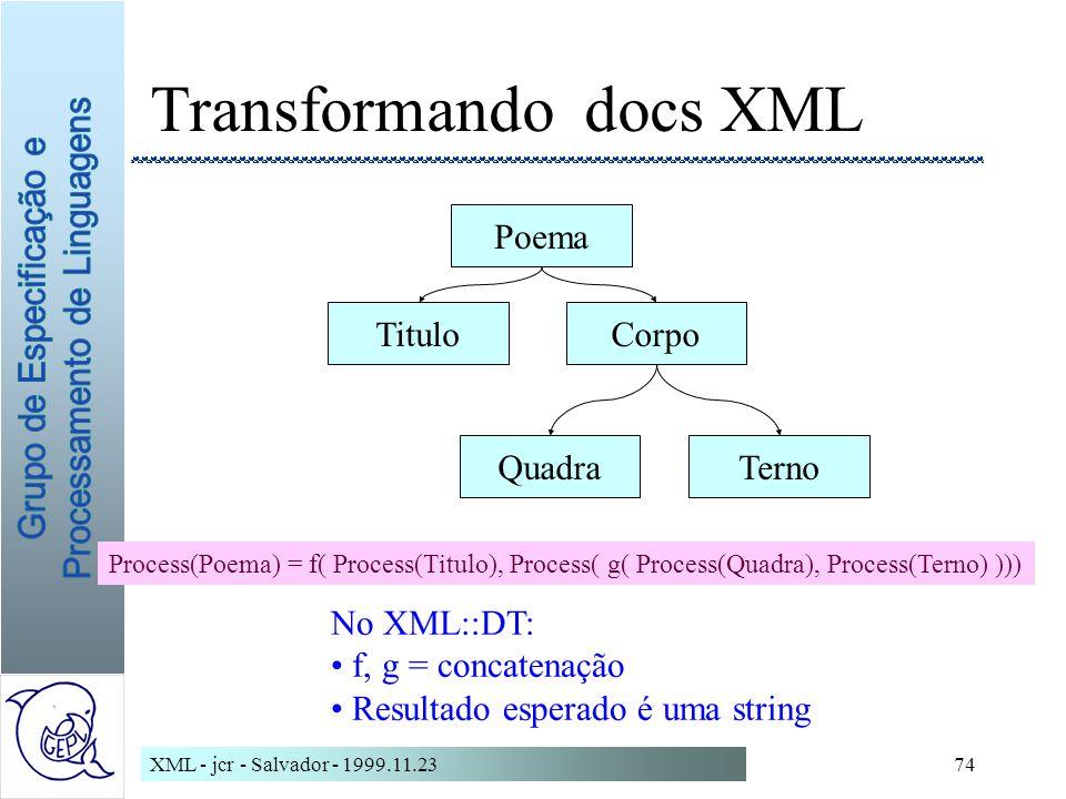 XML - jcr - Salvador - 1999.11.2374 Transformando docs XML Poema CorpoTitulo TernoQuadra Process(Poema) = f( Process(Titulo), Process( g( Process(Quadra), Process(Terno) ))) No XML::DT: f, g = concatenação Resultado esperado é uma string