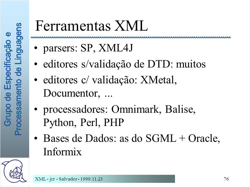XML - jcr - Salvador - 1999.11.2376 Ferramentas XML parsers: SP, XML4J editores s/validação de DTD: muitos editores c/ validação: XMetal, Documentor,...