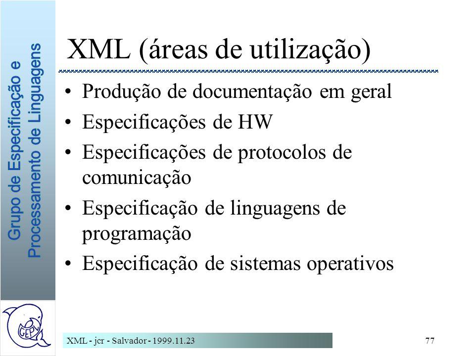XML - jcr - Salvador - 1999.11.2377 XML (áreas de utilização) Produção de documentação em geral Especificações de HW Especificações de protocolos de comunicação Especificação de linguagens de programação Especificação de sistemas operativos