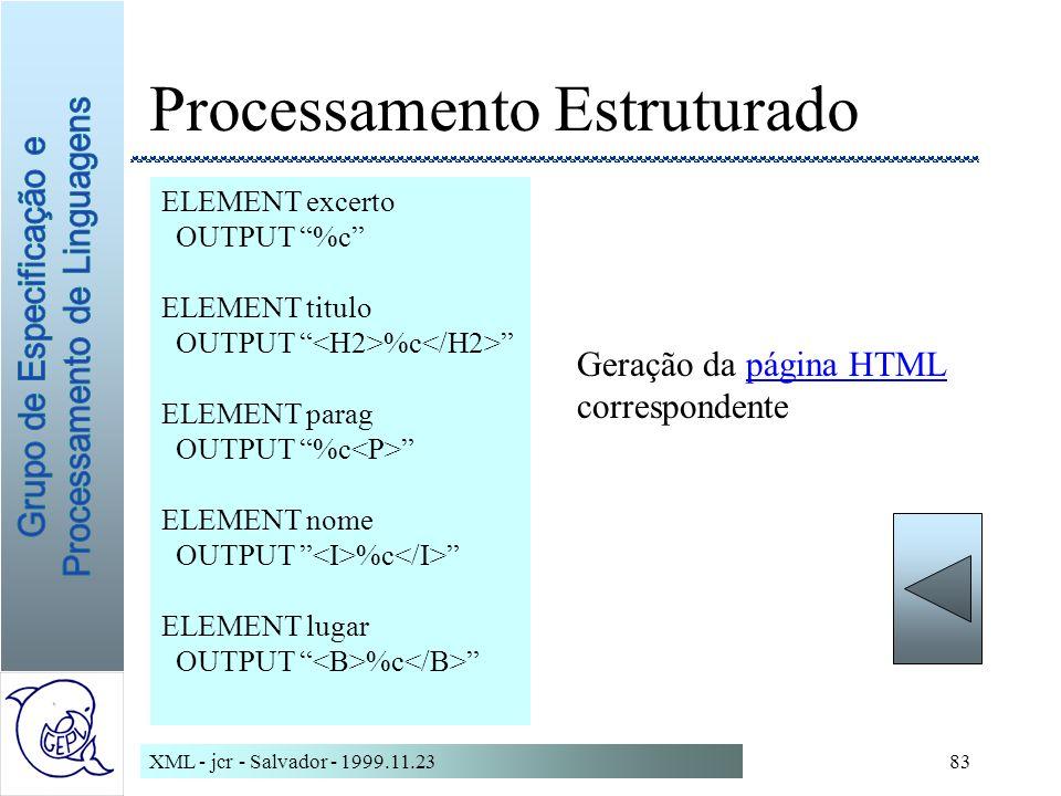 XML - jcr - Salvador - 1999.11.2383 Processamento Estruturado ELEMENT excerto OUTPUT %c ELEMENT titulo OUTPUT %c ELEMENT parag OUTPUT %c ELEMENT nome OUTPUT %c ELEMENT lugar OUTPUT %c Geração da página HTMLpágina HTML correspondente