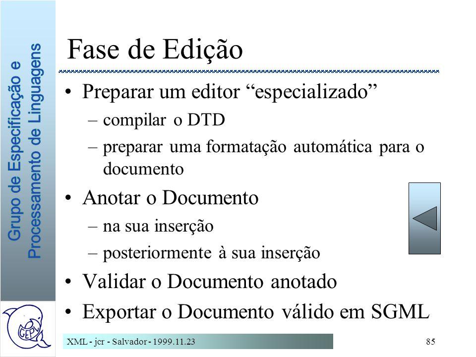 XML - jcr - Salvador - 1999.11.2385 Fase de Edição Preparar um editor especializado –compilar o DTD –preparar uma formatação automática para o documento Anotar o Documento –na sua inserção –posteriormente à sua inserção Validar o Documento anotado Exportar o Documento válido em SGML