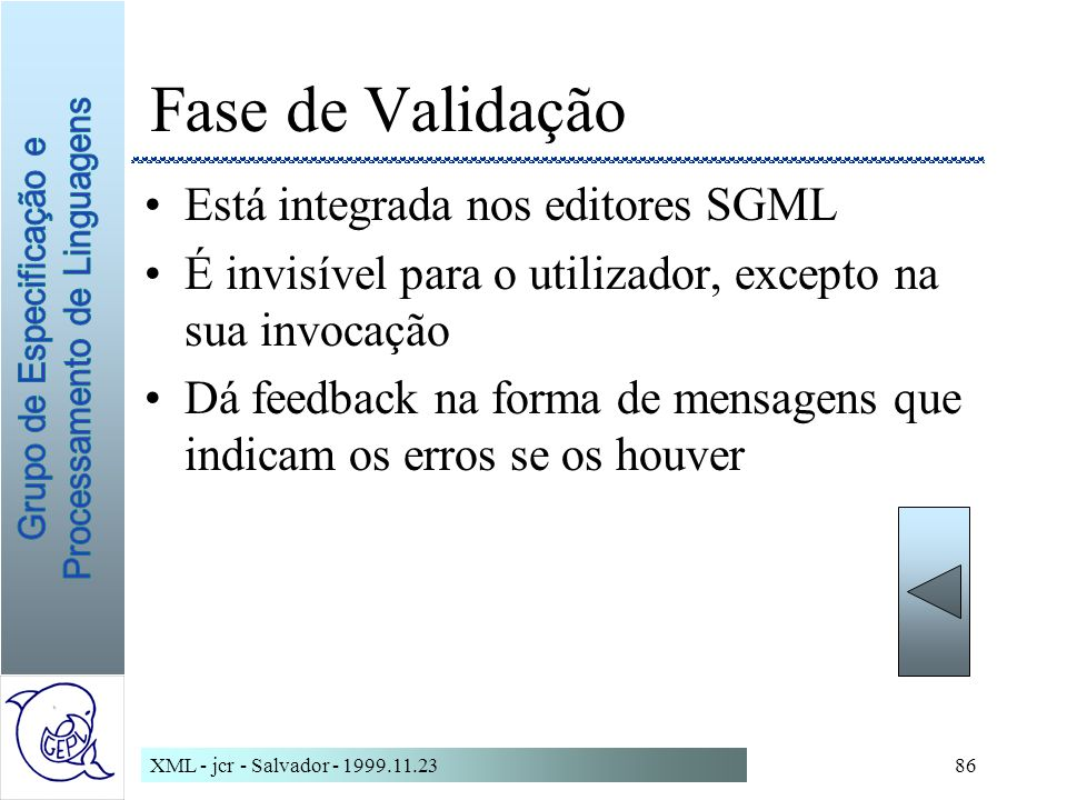 XML - jcr - Salvador - 1999.11.2386 Fase de Validação Está integrada nos editores SGML É invisível para o utilizador, excepto na sua invocação Dá feedback na forma de mensagens que indicam os erros se os houver