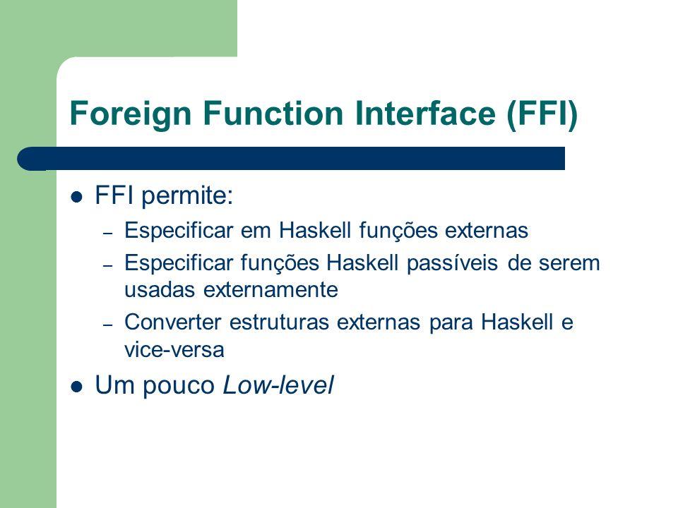 Foreign Function Interface (FFI) FFI permite: – Especificar em Haskell funções externas – Especificar funções Haskell passíveis de serem usadas extern