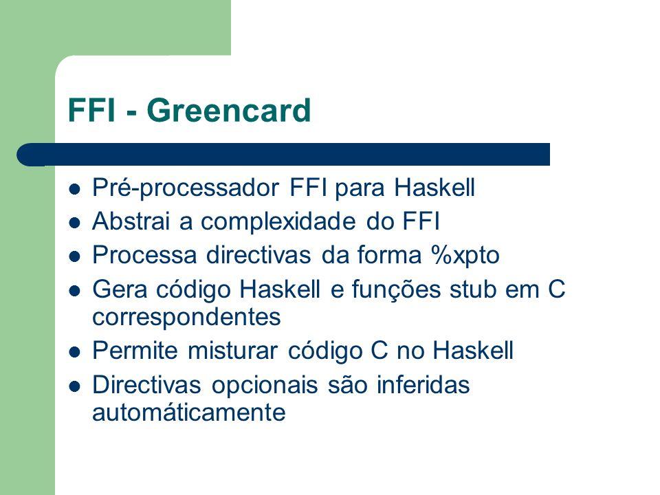 FFI - Greencard Pré-processador FFI para Haskell Abstrai a complexidade do FFI Processa directivas da forma %xpto Gera código Haskell e funções stub e
