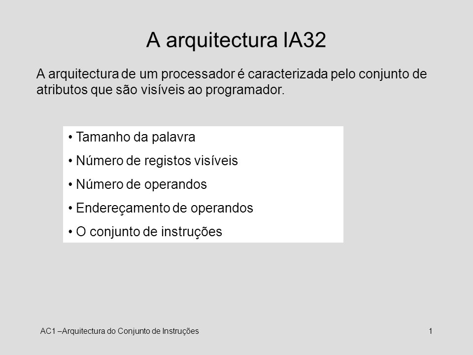 AC1 –Arquitectura do Conjunto de Instruções2 IA32 – O tamanho da palavra Este é um parâmetro fundamental do sistema que determina, em bits: o tamanho, por defeito, dos números inteiros o tamanho dos endereços o tamanho dos registos de uso genérico O IA32 tem uma palavra de 32 bits, mas, por razões históricas, são as quantidades de 16 bits que são referenciadas como palavras (w), sendo as quantidades de 32 bits referenciadas como palavras longas (l).