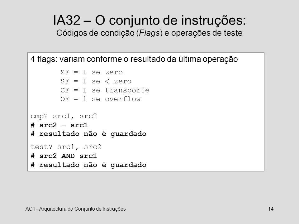 AC1 –Arquitectura do Conjunto de Instruções14 IA32 – O conjunto de instruções: Códigos de condição (Flags) e operações de teste 4 flags: variam confor