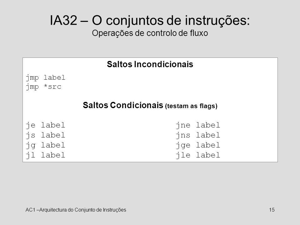 AC1 –Arquitectura do Conjunto de Instruções15 IA32 – O conjuntos de instruções: Operações de controlo de fluxo Saltos Incondicionais jmp label jmp *sr