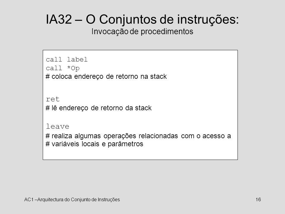 AC1 –Arquitectura do Conjunto de Instruções16 IA32 – O Conjuntos de instruções: Invocação de procedimentos call label call *Op # coloca endereço de re