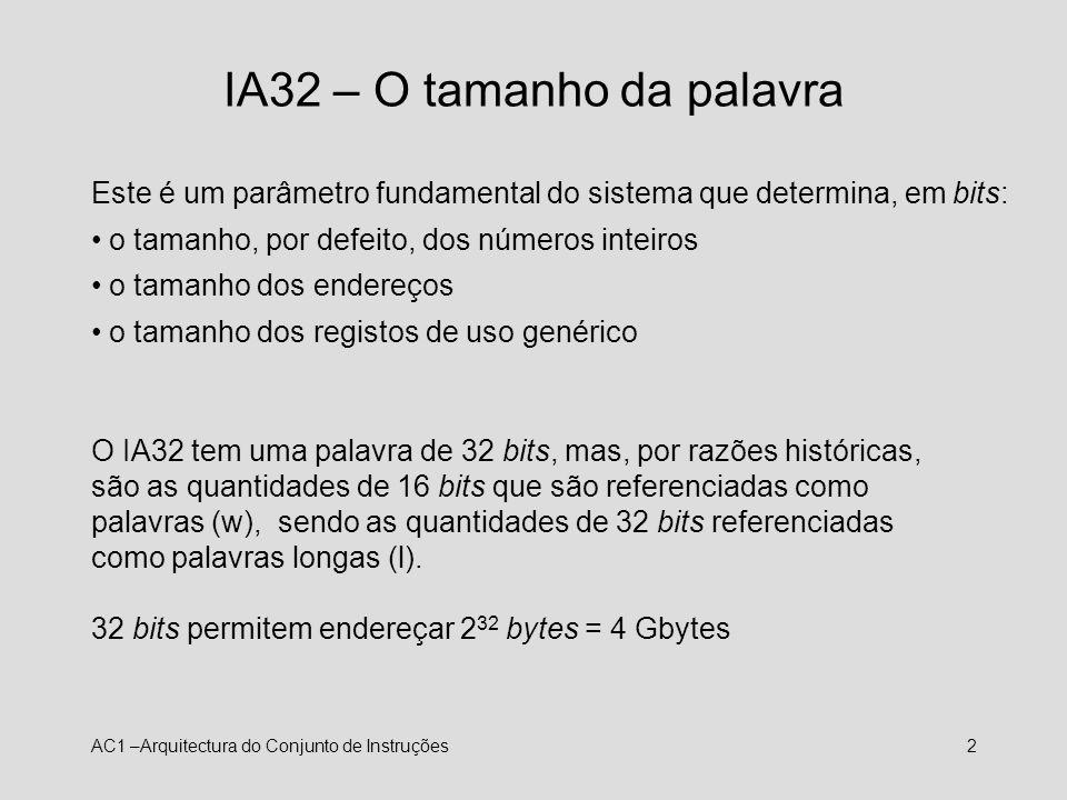 AC1 –Arquitectura do Conjunto de Instruções3 IA32 – Registos visíveis 8 registos genéricos de 32 bits acessíveis em quantidades de 8 e 16 bits %ax, %bx, %cx, %dx – 16 bits menos significativos dos respectivos registos %ah, %bh, %ch, %dh – 2º byte menos significativo dos respectivos registos %al, %bl, %cl, %dl – byte menos significativo dos respectivos registos Apesar de genéricos, alguns destes registos são implicitamente usados por algumas instruções: %eax, %esp.