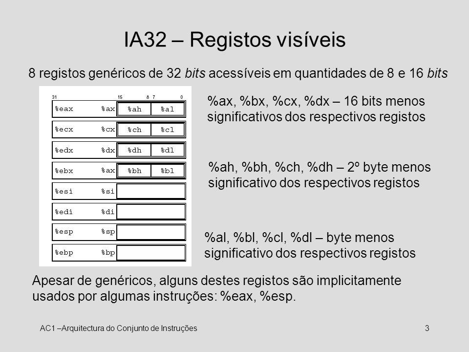 AC1 –Arquitectura do Conjunto de Instruções14 IA32 – O conjunto de instruções: Códigos de condição (Flags) e operações de teste 4 flags: variam conforme o resultado da última operação ZF = 1 se zero SF = 1 se < zero CF = 1 se transporte OF = 1 se overflow cmp.