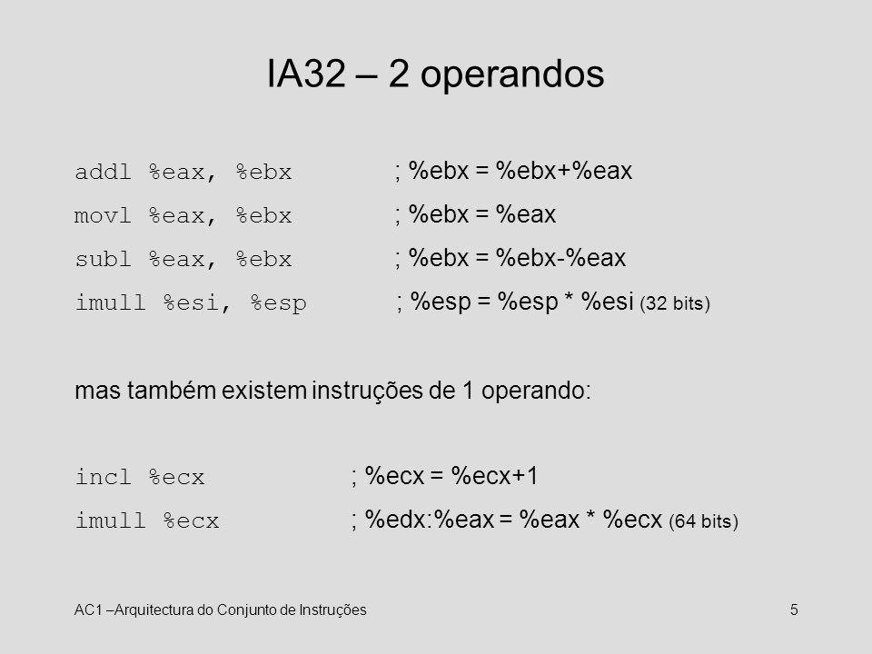 AC1 –Arquitectura do Conjunto de Instruções5 IA32 – 2 operandos addl %eax, %ebx ; %ebx = %ebx+%eax movl %eax, %ebx ; %ebx = %eax subl %eax, %ebx ; %eb