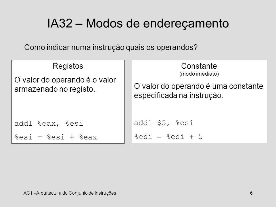 AC1 –Arquitectura do Conjunto de Instruções6 IA32 – Modos de endereçamento Como indicar numa instrução quais os operandos? Registos O valor do operand