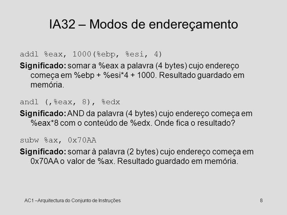 AC1 –Arquitectura do Conjunto de Instruções8 IA32 – Modos de endereçamento addl %eax, 1000(%ebp, %esi, 4) Significado: somar a %eax a palavra (4 bytes
