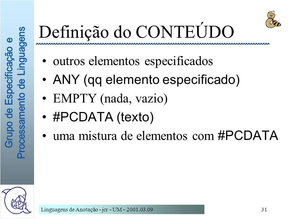 Linguagens de Anotação - jcr - UM - 2001.03.0931 Definição do CONTEÚDO outros elementos especificados ANY (qq elemento especificado) EMPTY (nada, vazi
