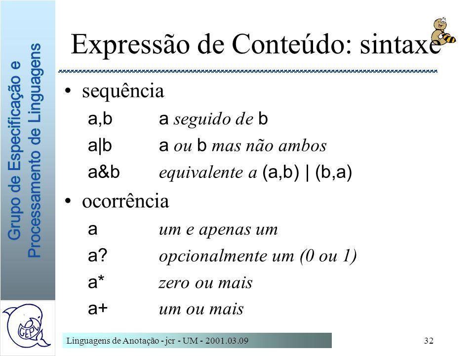 Linguagens de Anotação - jcr - UM - 2001.03.0932 Expressão de Conteúdo: sintaxe sequência a,ba seguido de b a|ba ou b mas não ambos a&b equivalente a