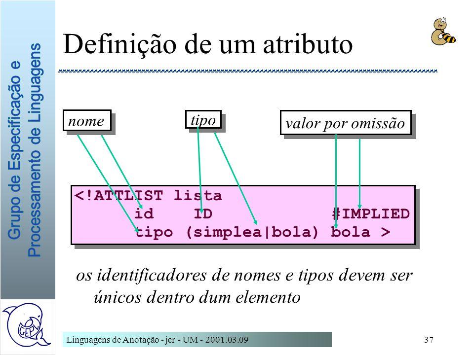 Linguagens de Anotação - jcr - UM - 2001.03.0937 Definição de um atributo os identificadores de nomes e tipos devem ser únicos dentro dum elemento <!A